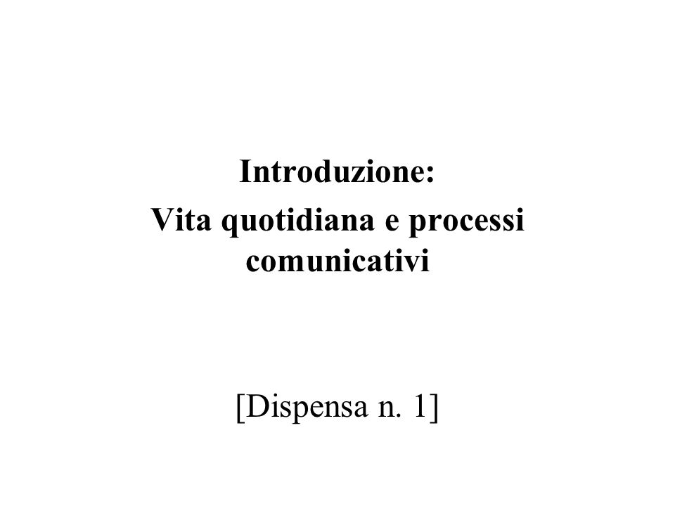 Introduzione: Vita quotidiana e processi comunicativi [Dispensa n. 1]